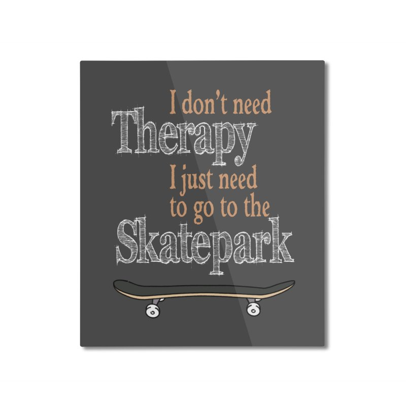 I don't need Therapy I just need to go to the Skatepark Home Mounted Aluminum Print by Art Time Productions by TET