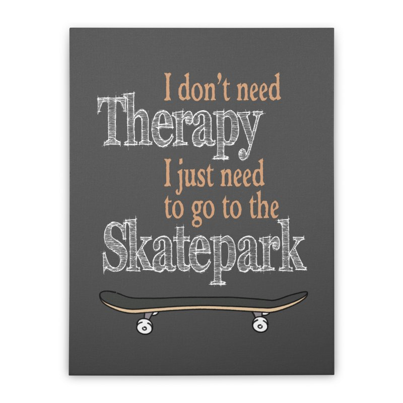 I don't need Therapy I just need to go to the Skatepark Home Stretched Canvas by Art Time Productions by TET