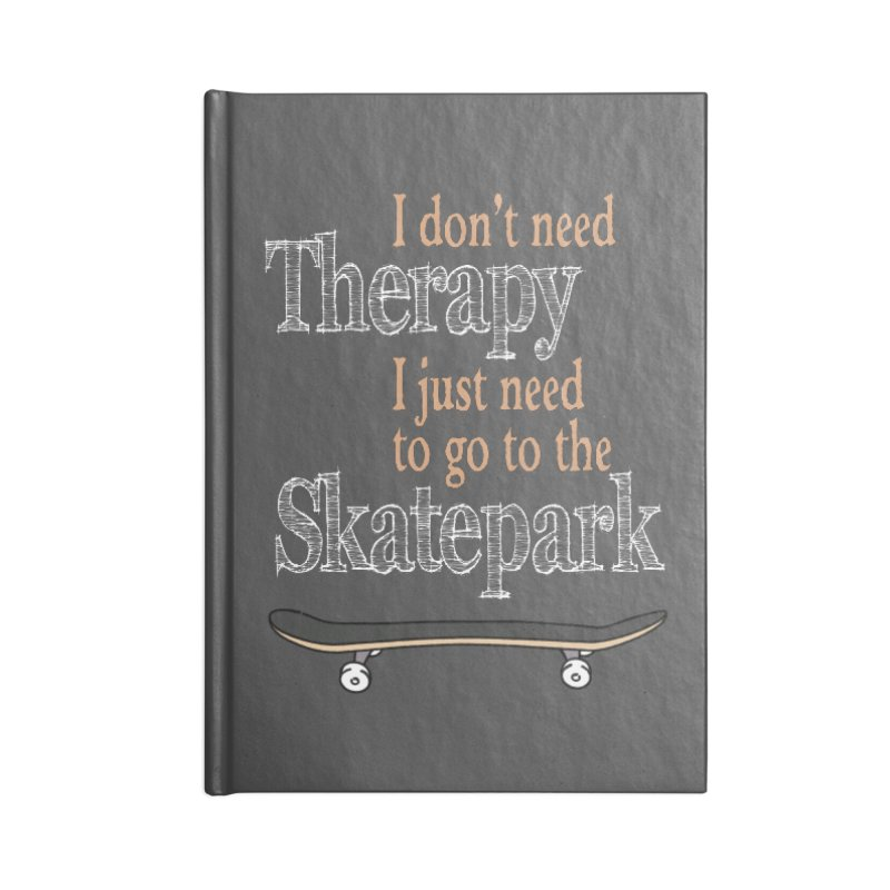 I don't need Therapy I just need to go to the Skatepark Accessories Notebook by Art Time Productions by TET