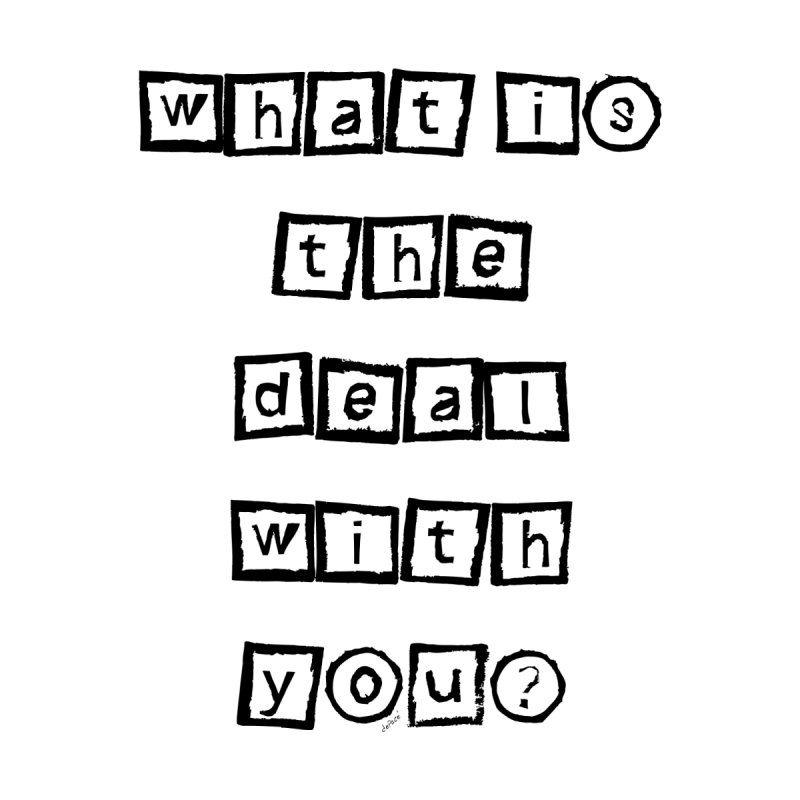 What is the deal with you? by artworkdealers Artist Shop