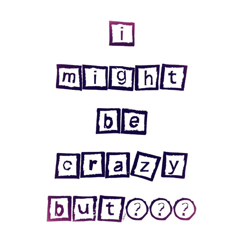 I might be crazy by artworkdealers Artist Shop