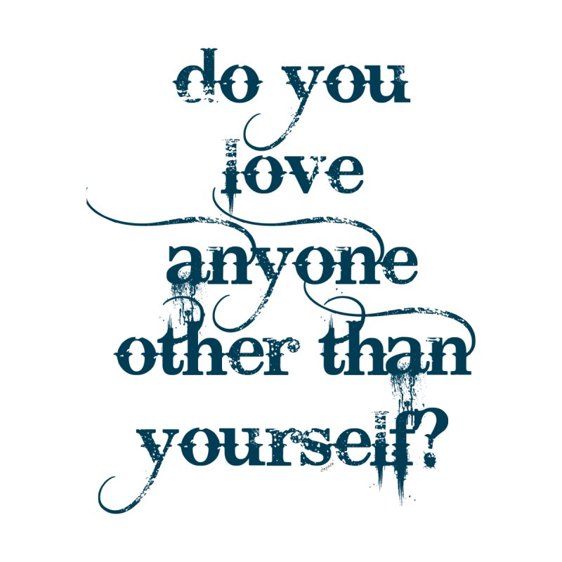 Do You Love Anyone Other Than Your Self? by artworkdealers Artist Shop