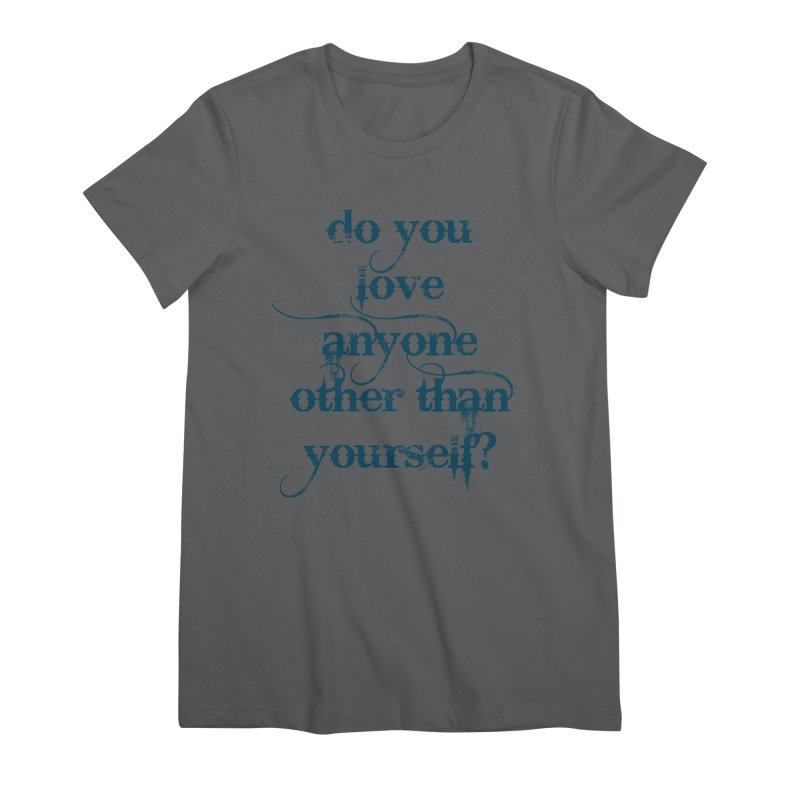 Do You Love Anyone Other Than Your Self? Women's Premium T-Shirt by artworkdealers Artist Shop