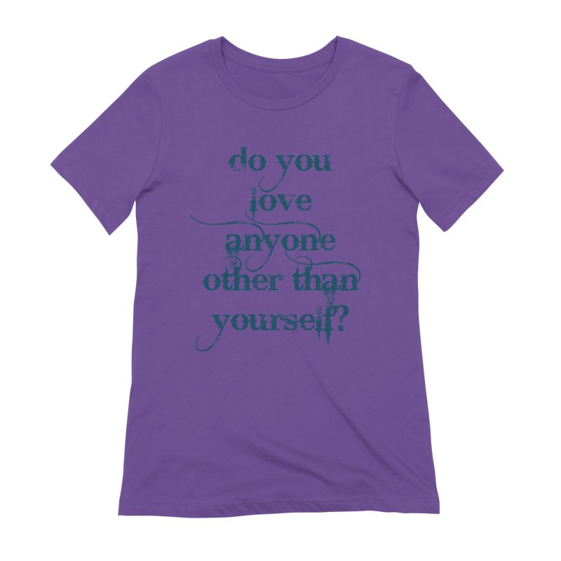 Do You Love Anyone Other Than Your Self? Women's Extra Soft T-Shirt by artworkdealers Artist Shop
