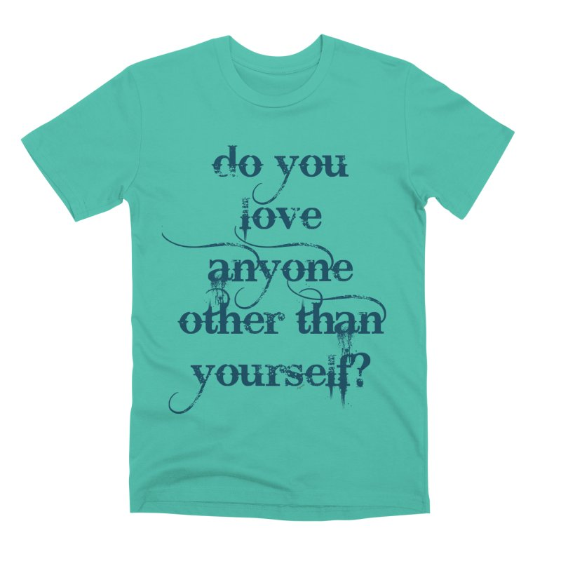 Do You Love Anyone Other Than Your Self? Men's Premium T-Shirt by artworkdealers Artist Shop