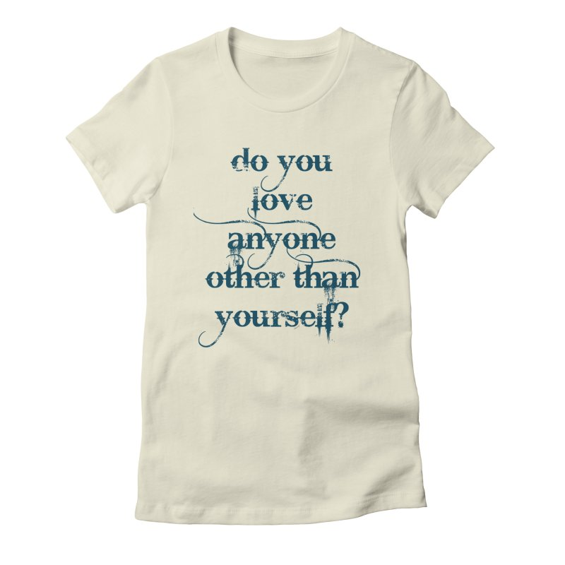 Do You Love Anyone Other Than Your Self? Women's Fitted T-Shirt by artworkdealers Artist Shop
