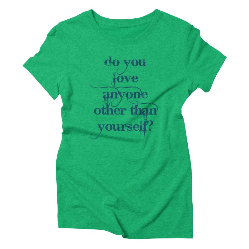 Do You Love Anyone Other Than Your Self? Women's Triblend T-Shirt by artworkdealers Artist Shop