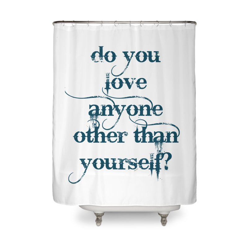 Do You Love Anyone Other Than Your Self? Home Shower Curtain by artworkdealers Artist Shop