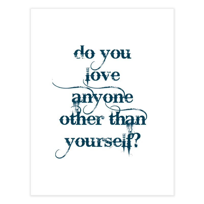 Do You Love Anyone Other Than Your Self? Home Fine Art Print by artworkdealers Artist Shop