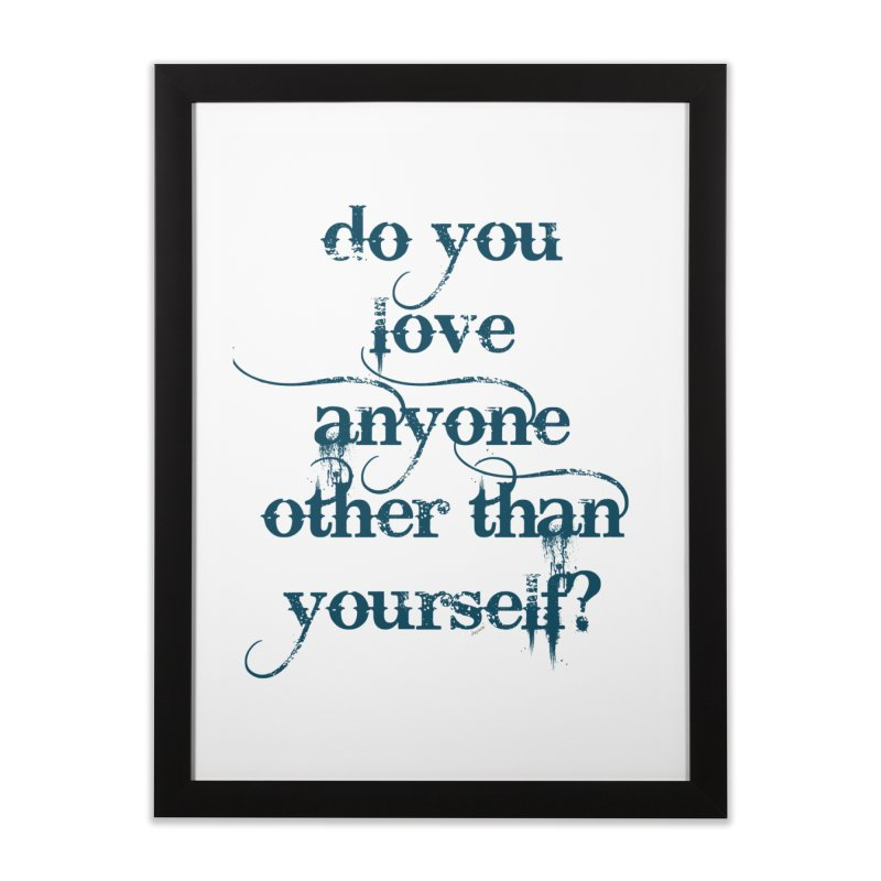 Do You Love Anyone Other Than Your Self? Home Framed Fine Art Print by artworkdealers Artist Shop