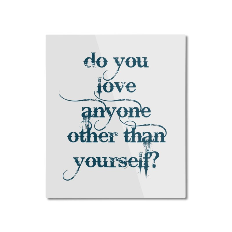 Do You Love Anyone Other Than Your Self? Home Mounted Aluminum Print by artworkdealers Artist Shop