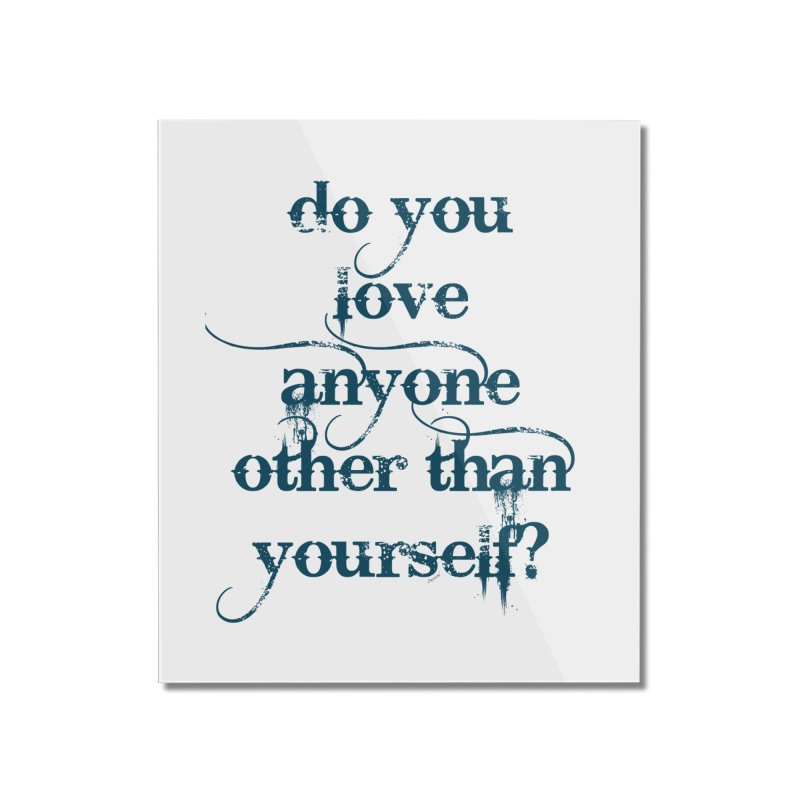 Do You Love Anyone Other Than Your Self? Home Mounted Acrylic Print by artworkdealers Artist Shop