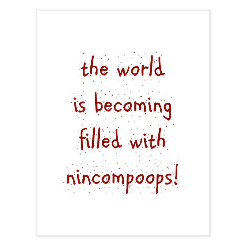 nincompoops in the world Home Fine Art Print by artworkdealers Artist Shop