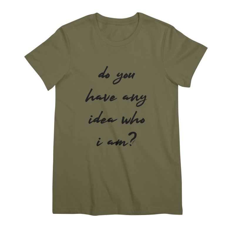 Do You Have Any Idea Who I Am? Women's Premium T-Shirt by artworkdealers Artist Shop