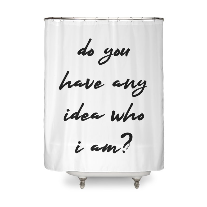 Do You Have Any Idea Who I Am? Home Shower Curtain by artworkdealers Artist Shop