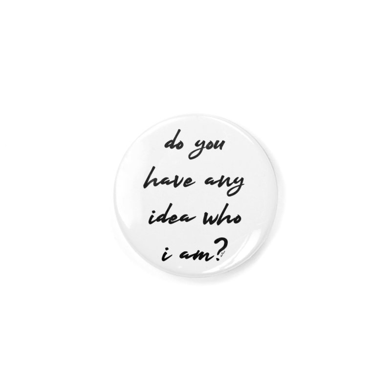Do You Have Any Idea Who I Am? Accessories Button by artworkdealers Artist Shop