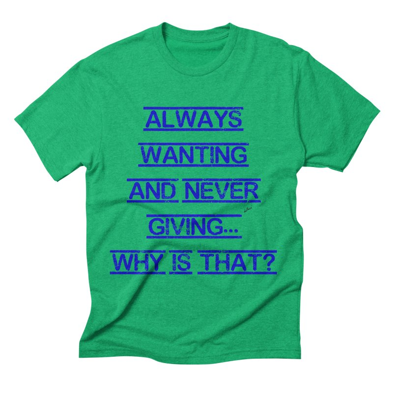 Always Wanting and Never Giving Men's Triblend T-Shirt by artworkdealers Artist Shop
