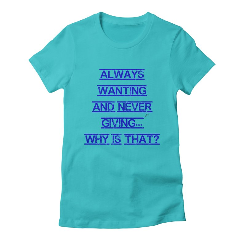Always Wanting and Never Giving Women's Fitted T-Shirt by artworkdealers Artist Shop