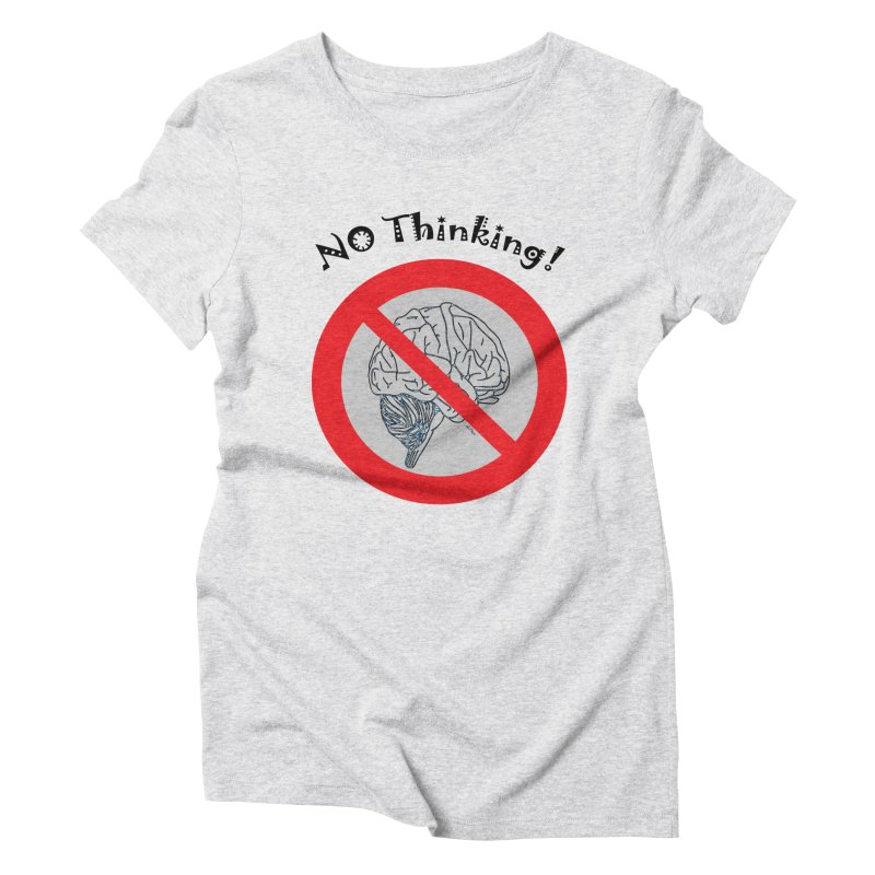 No Thinking Sign Women's Triblend T-Shirt by artworkdealers Artist Shop