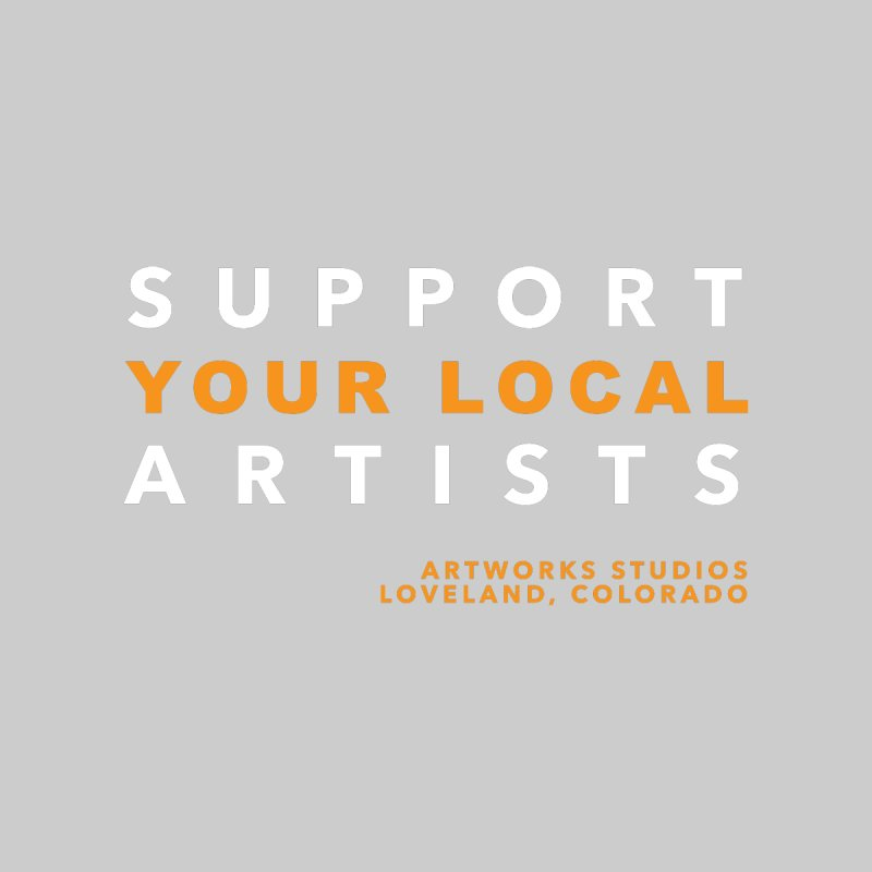 SUPPORT YOUR LOCAL ARTISTS None  by Artworks Loveland