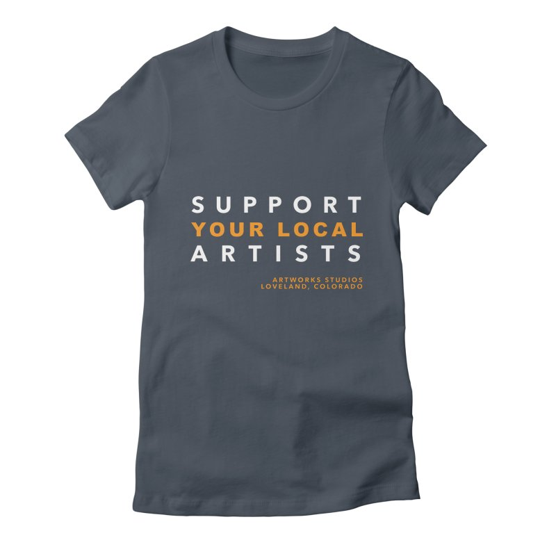 SUPPORT YOUR LOCAL ARTISTS Women's Fitted T-Shirt by Artworks Loveland