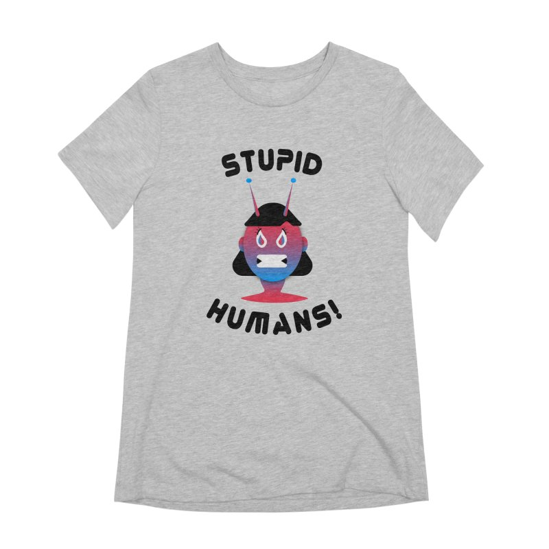 Stupid Humans! Women's Extra Soft T-Shirt by ashleysladeart's Artist Shop
