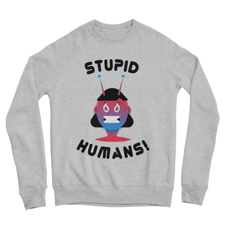 Stupid Humans! Women's Sponge Fleece Sweatshirt by ashleysladeart's Artist Shop