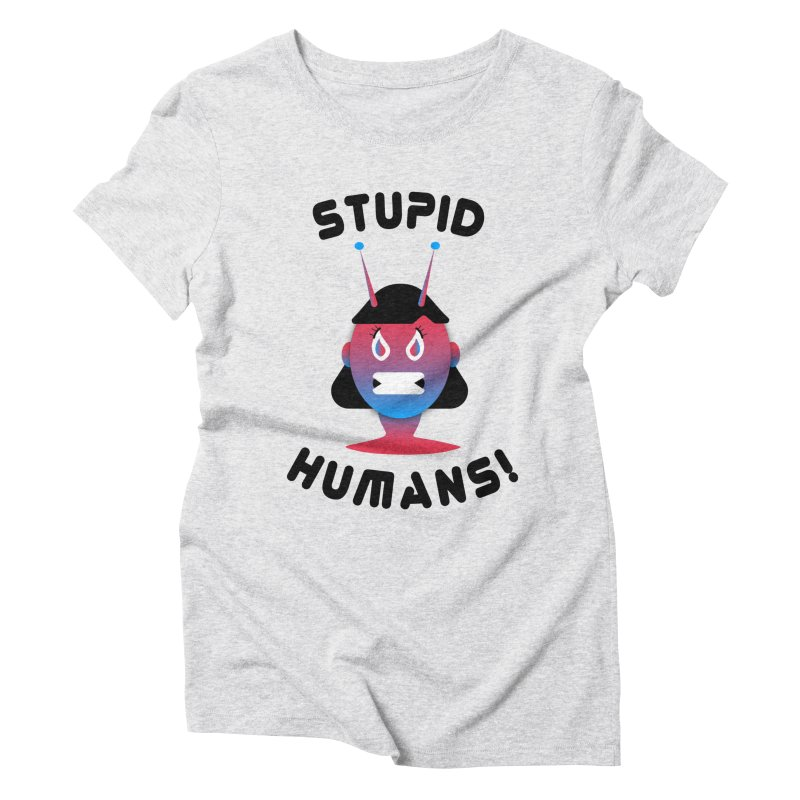Stupid Humans! Women's Triblend T-Shirt by ashleysladeart's Artist Shop