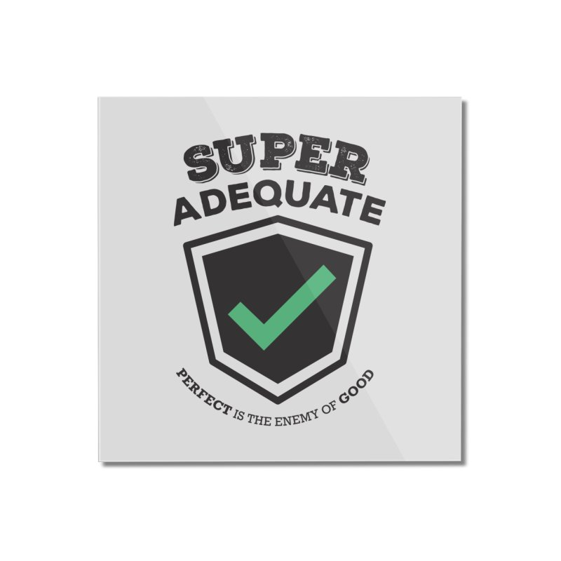 Super Adequate (dark) Home Mounted Acrylic Print by ashsans art & design shop