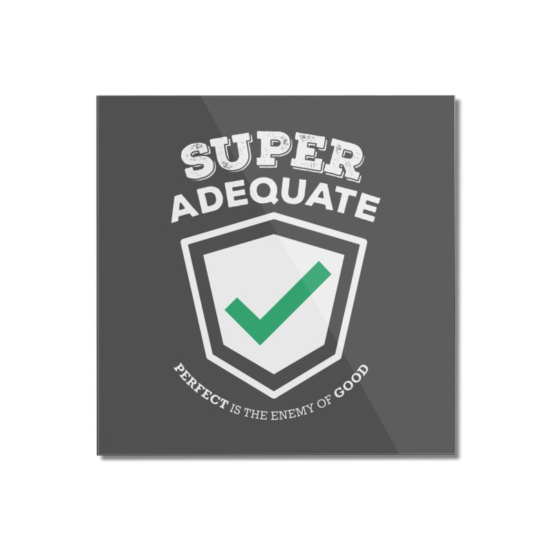 Super Adequate (light) Home Mounted Acrylic Print by ashsans art & design shop