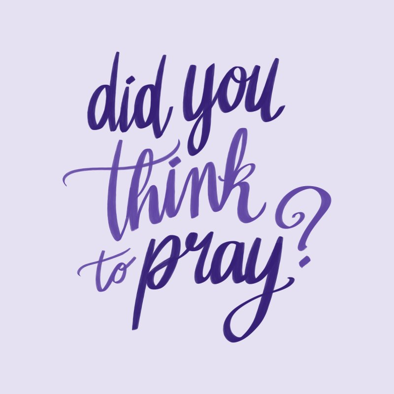 Did You Think To Pray? by ashsans art & design shop