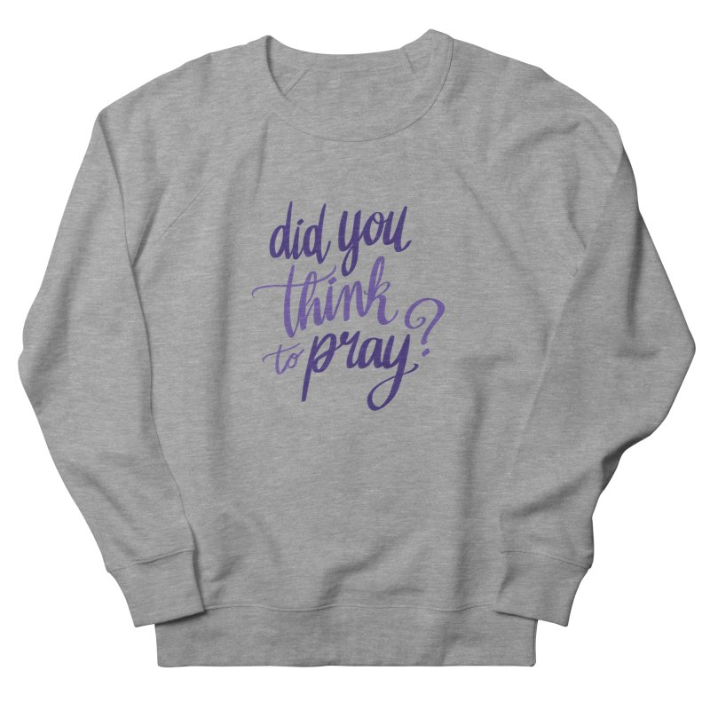 Did You Think To Pray? Women's French Terry Sweatshirt by ashsans art & design shop