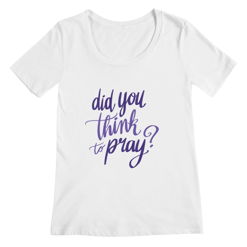 Did You Think To Pray? Women's Regular Scoop Neck by ashsans art & design shop