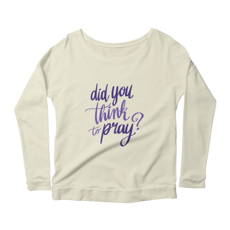 Did You Think To Pray? Women's Scoop Neck Longsleeve T-Shirt by ashsans art & design shop
