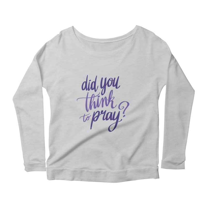 Did You Think To Pray? Women's Longsleeve T-Shirt by ashsans art & design shop