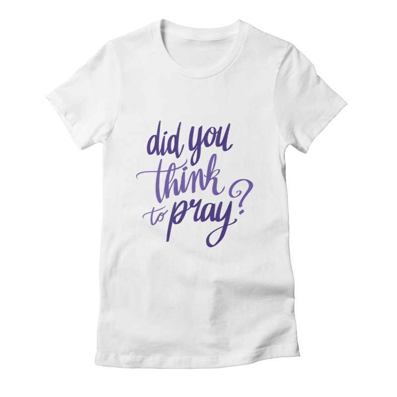 Did You Think To Pray? Women's Fitted T-Shirt by ashsans art & design shop