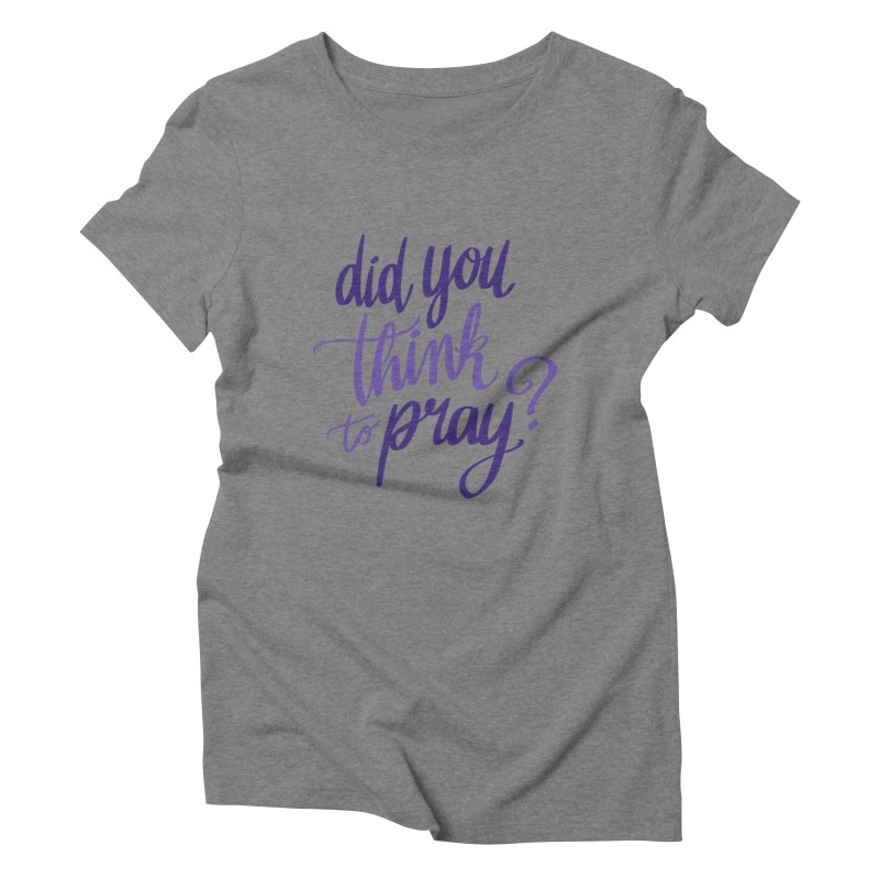 Did You Think To Pray? Women's Triblend T-Shirt by ashsans art & design shop