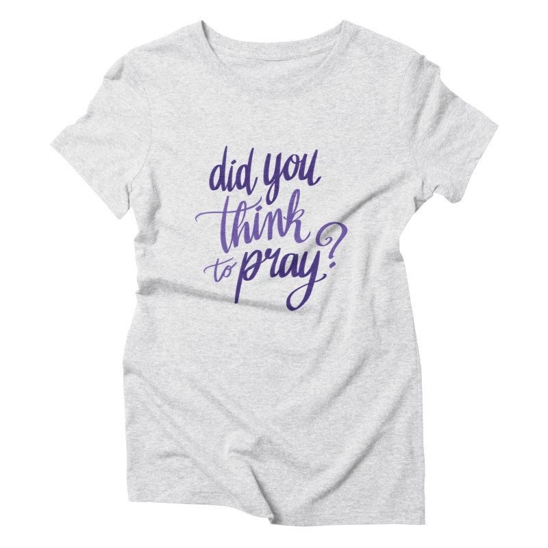 Did You Think To Pray? Women's Triblend T-Shirt by ashsans art & design shop
