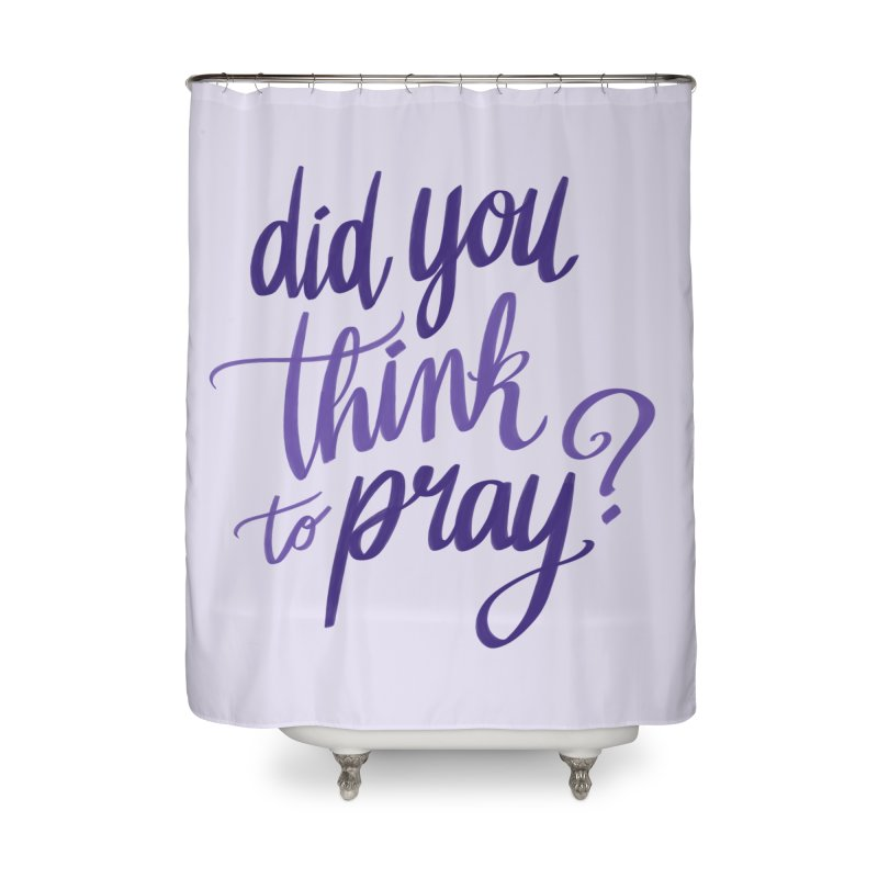 Did You Think To Pray? Home Shower Curtain by ashsans art & design shop