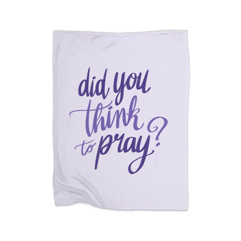 Did You Think To Pray? Home Fleece Blanket Blanket by ashsans art & design shop