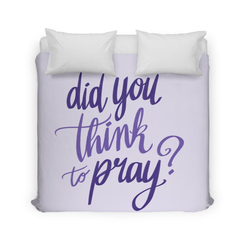 Did You Think To Pray? Home Duvet by ashsans art & design shop