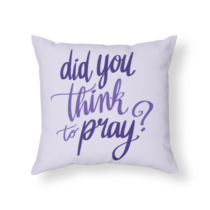 Did You Think To Pray? Home Throw Pillow by ashsans art & design shop