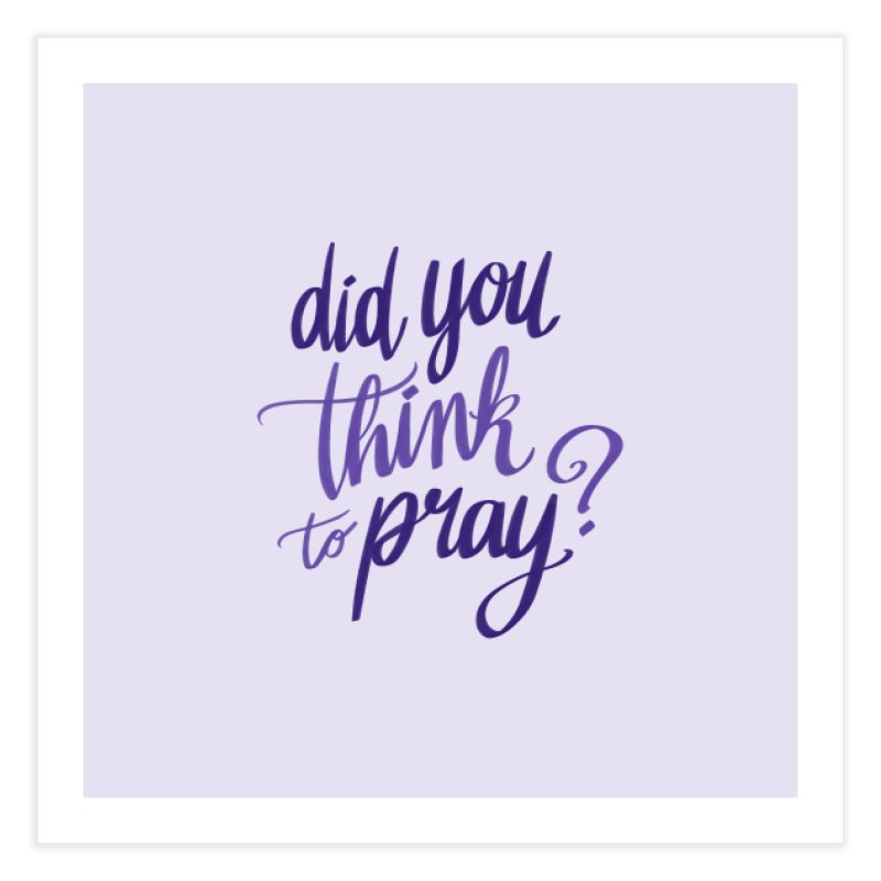 Did You Think To Pray? Home Fine Art Print by ashsans art & design shop