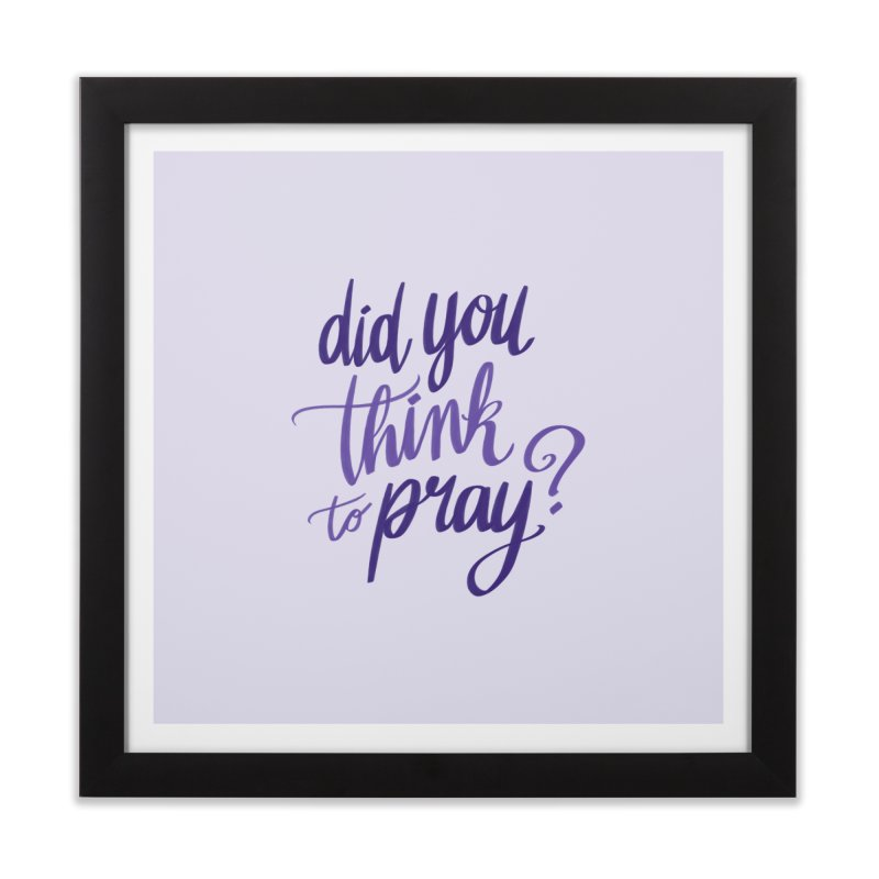 Did You Think To Pray? Home Framed Fine Art Print by ashsans art & design shop