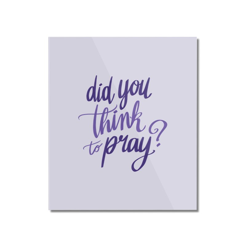Did You Think To Pray? Home Mounted Acrylic Print by ashsans art & design shop
