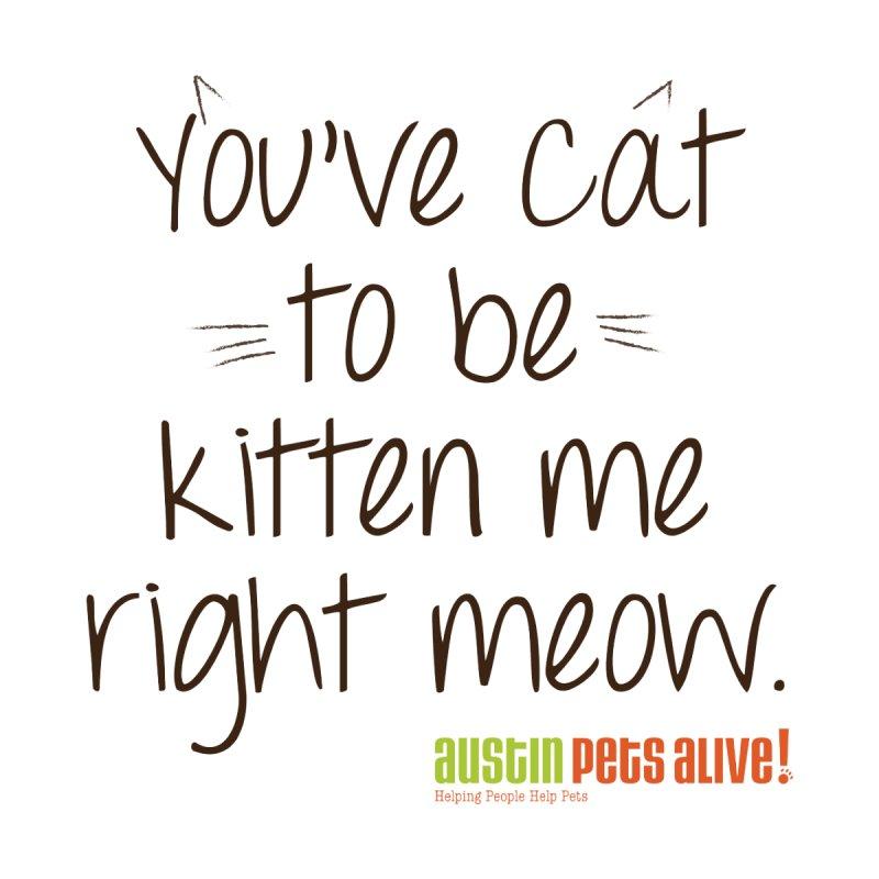 You've Cat to be Kitten Me by austinpetsalive's Artist Shop