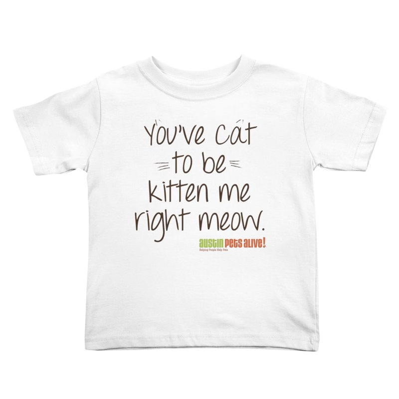 You've Cat to be Kitten Me Kids Toddler T-Shirt by austinpetsalive's Artist Shop
