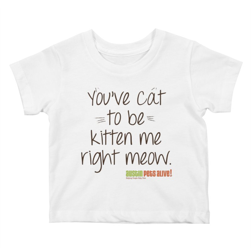 You've Cat to be Kitten Me Kids Baby T-Shirt by austinpetsalive's Artist Shop
