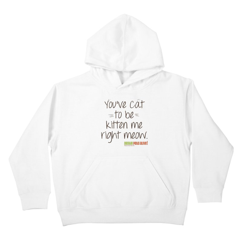 You've Cat to be Kitten Me Kids Pullover Hoody by austinpetsalive's Artist Shop