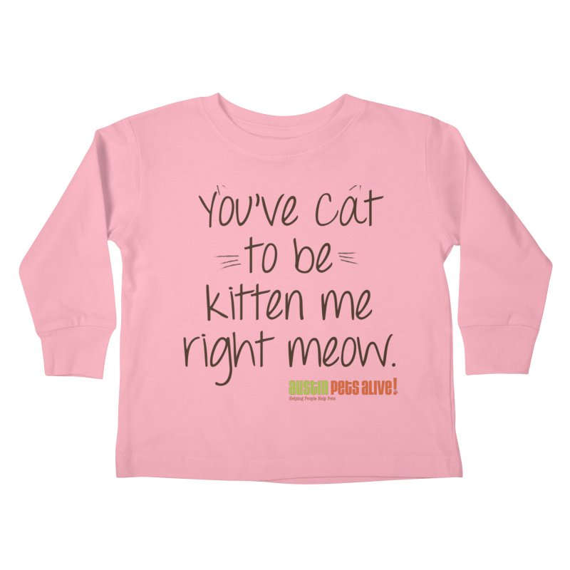 You've Cat to be Kitten Me Kids Toddler Longsleeve T-Shirt by austinpetsalive's Artist Shop